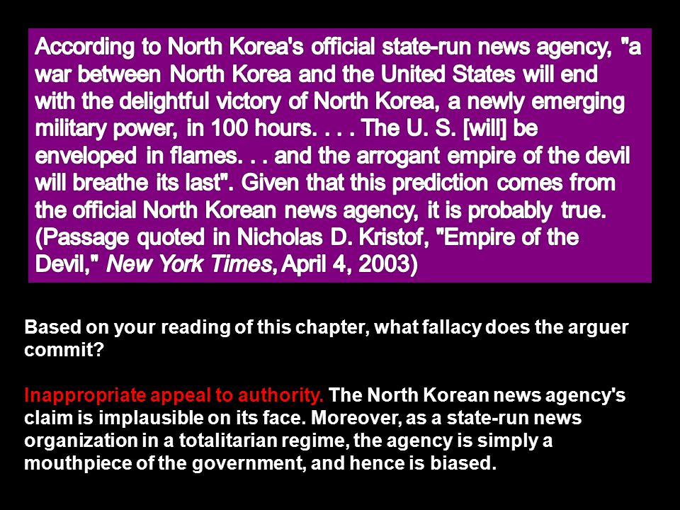 According to North Korea s official state-run news agency, a war between North Korea and the United States will end with the delightful victory of North Korea, a newly emerging military power, in 100 hours. . . . The U. S. [will] be enveloped in flames. . . and the arrogant empire of the devil will breathe its last . Given that this prediction comes from the official North Korean news agency, it is probably true. (Passage quoted in Nicholas D. Kristof, Empire of the Devil, New York Times, April 4, 2003)